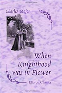 Free eBook When Knighthood was in Flower, or The Love Story of Charles Brandon and Mary Tudor, the King's Sister, and Happening in the Reign of his August Majesty, King Henry VIII download