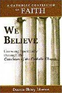 Free eBook We Believe: Growing Spiritually Through the Catechism of the Catholic Church (Catholic Confession of Faith) download